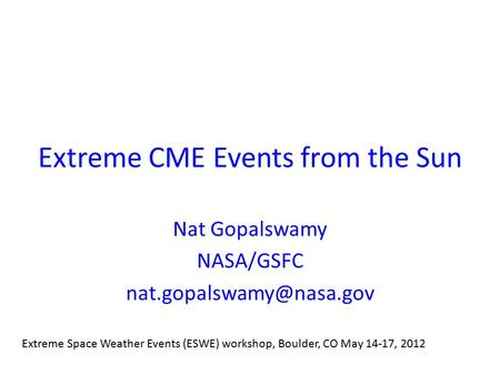 Extreme CME Events from the Sun Nat Gopalswamy NASA/GSFC Extreme Space Weather Events (ESWE) workshop, Boulder, CO May 14-17, 2012.