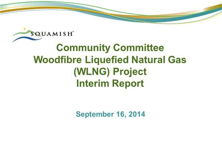 Community Committee Woodfibre Liquefied Natural Gas (WLNG) Project Interim Report September 16, 2014.