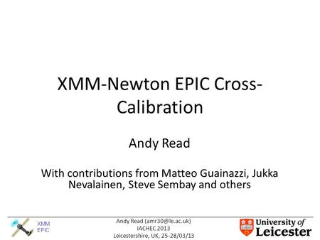 XMM EPIC Andy Read IACHEC 2013 Leicestershire, UK, 25-28/03/13 XMM-Newton EPIC Cross- Calibration Andy Read With contributions from Matteo.