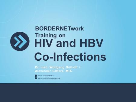 BORDERNETwork Training on HIV and HBV Co-Infections Dr. med. Wolfgang Güthoff / Alexander Leffers, M.A. www.bordernet.eu www.aidshilfe-potsdam.de.
