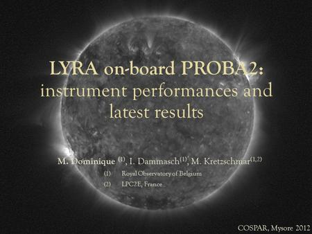 LYRA on-board PROBA2: instrument performances and latest results M. Dominique (1), I. Dammasch (1), M. Kretzschmar (1,2) (1) Royal Observatory of Belgium.