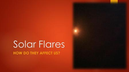 Solar Flares HOW DO THEY AFFECT US?. What is a solar flare?  A magnetic storm on the sun  A large energy release  A glow, then…  A huge ejection into.