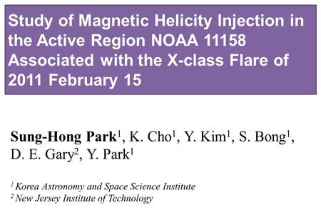Study of Magnetic Helicity Injection in the Active Region NOAA 11158 Associated with the X-class Flare of 2011 February 15 Sung-Hong Park 1, K. Cho 1,