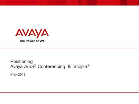 Positioning Avaya Aura ® Conferencing & Scopia ® May 2013.