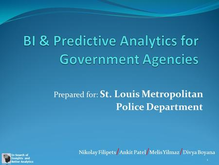 In Search of Insights and Better Analytics Prepared for: St. Louis Metropolitan Police Department 1 Nikolay Filipets / Ankit Patel / Melis Yilmaz / Divya.