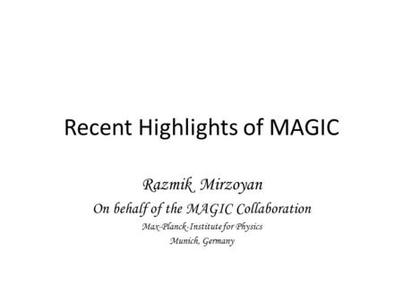 Recent Highlights of MAGIC Razmik Mirzoyan On behalf of the MAGIC Collaboration Max-Planck-Institute for Physics Munich, Germany.