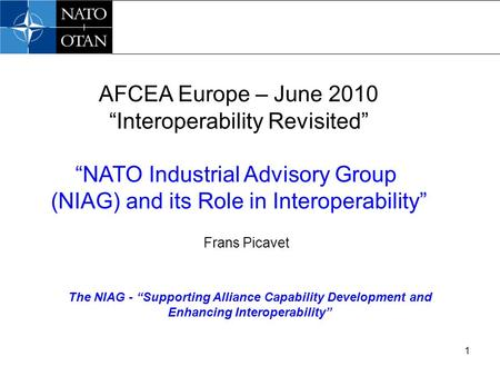 "1 The NIAG - ""Supporting Alliance Capability Development and Enhancing Interoperability"" AFCEA Europe – June 2010 ""Interoperability Revisited"" ""NATO Industrial."