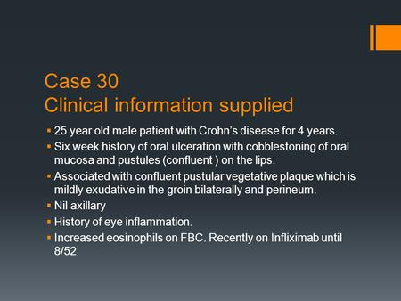 Case 30 Clinical information supplied  25 year old male patient with Crohn's disease for 4 years.  Six week history of oral ulceration with cobblestoning.