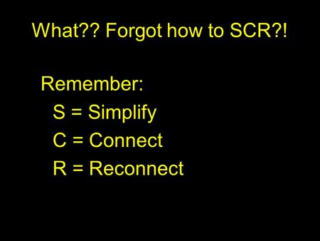 What?? Forgot how to SCR?! Remember: S = Simplify C = Connect R = Reconnect.