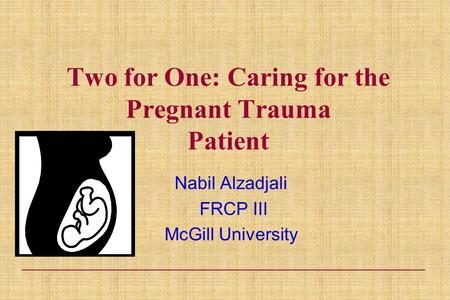 Two for One: Caring for the Pregnant Trauma Patient Nabil Alzadjali FRCP III McGill University.