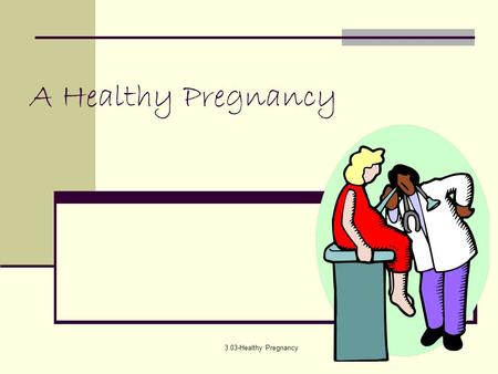 3.03-Healthy Pregnancy A Healthy Pregnancy. 3.03-Healthy Pregnancy Preparation for Pregnancy A mother brings to her pregnancy all of her previous life.
