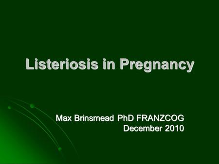 Listeriosis in Pregnancy Max Brinsmead PhD FRANZCOG December 2010.