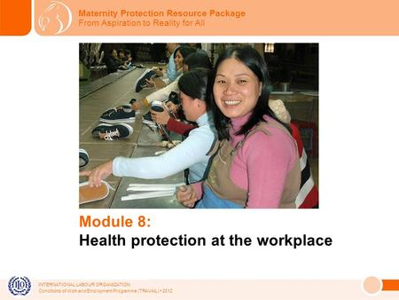 INTERNATIONAL LABOUR ORGANIZATION Conditions of Work and Employment Programme (TRAVAIL) 2012 Module 8: Health protection at the workplace Maternity Protection.
