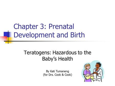 Chapter 3: Prenatal Development and Birth Teratogens: Hazardous to the Baby's Health By Kati Tumaneng (for Drs. Cook & Cook)