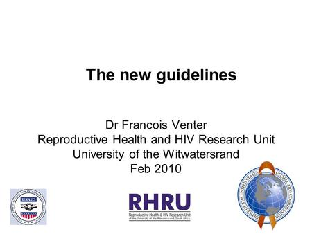 The new guidelines Dr Francois Venter Reproductive Health and HIV Research Unit University of the Witwatersrand Feb 2010.
