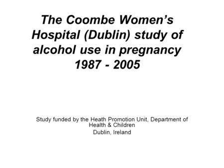 The Coombe Women's Hospital (Dublin) study of alcohol use in pregnancy 1987 - 2005 Study funded by the Heath Promotion Unit, Department of Health & Children.
