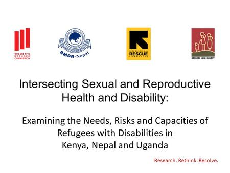 Intersecting Sexual and Reproductive Health and Disability: Research. Rethink. Resolve. Examining the Needs, Risks and Capacities of Refugees with Disabilities.