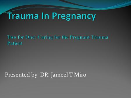 Presented by DR. Jameel T Miro. Does trauma management differ for the pregnant ? Yes No Physiologic and Anatomic changes of pregnancy Two patients requiring.