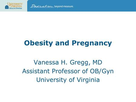 <strong>Obesity</strong> and Pregnancy Vanessa H. Gregg, MD Assistant Professor of OB/Gyn University of Virginia.