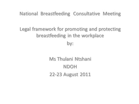 National Breastfeeding Consultative Meeting Legal framework for promoting and protecting breastfeeding in the workplace by: Ms Thulani Ntshani NDOH 22-23.