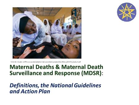 Maternal Deaths & Maternal Death Surveillance and Response (MDSR): Definitions, the National Guidelines and Action Plan Midwife in Sudan. UNFPA www.evidence4action.net/wp-content/uploads/2011/09/en_SOWMR_ExecSum.pdf.