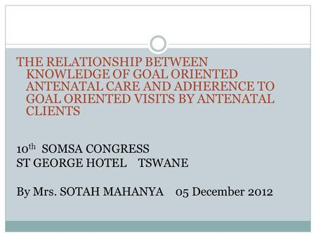 THE RELATIONSHIP BETWEEN KNOWLEDGE OF GOAL ORIENTED ANTENATAL CARE AND ADHERENCE TO GOAL ORIENTED VISITS BY ANTENATAL CLIENTS 10 th SOMSA CONGRESS ST GEORGE.