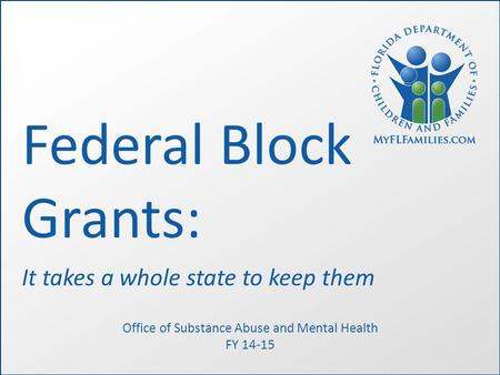 Federal Block Grants: It takes a whole state to keep them Office of Substance Abuse and Mental Health FY 14-15.