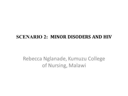 SCENARIO 2: MINOR DISODERS AND HIV Rebecca Nglanade, Kumuzu College of Nursing, Malawi.