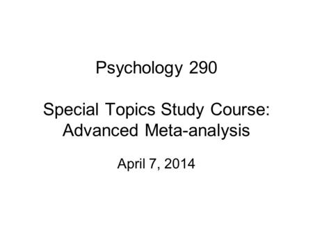 Psychology 290 Special Topics Study Course: Advanced Meta-analysis April 7, 2014.