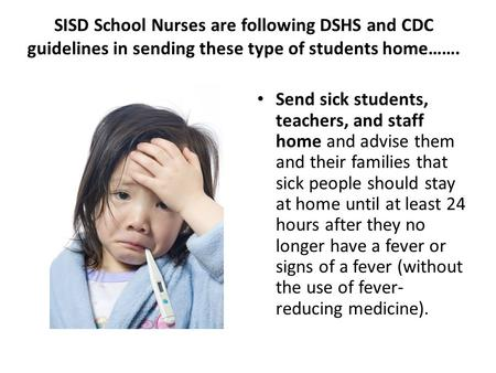 SISD School Nurses are following DSHS and CDC guidelines in sending these type of students home……. Send sick students, teachers, and staff home and advise.