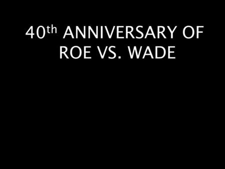 40 th ANNIVERSARY OF ROE VS. WADE. My purpose today is NOT to condemn anyone here who has already had an abortion.