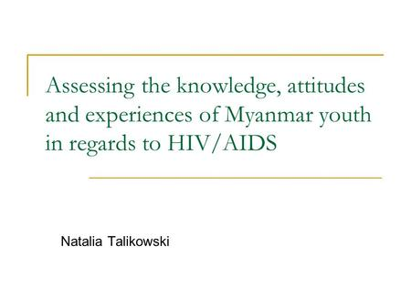 Assessing the knowledge, attitudes and experiences of Myanmar youth in regards to HIV/AIDS Natalia Talikowski.