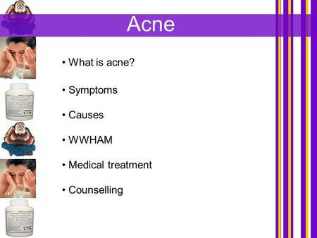 Acne What is acne? Symptoms Causes WWHAM Medical treatment Counselling.