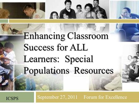 September 27, 2011 Forum for Excellence ICSPS Enhancing Classroom Success for ALL Learners: Special Populations Resources.