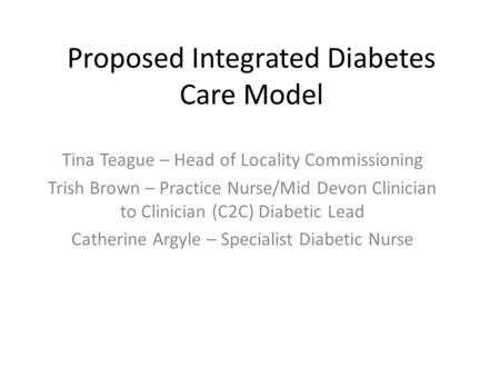 Proposed Integrated Diabetes Care Model Tina Teague – Head of Locality Commissioning Trish Brown – Practice Nurse/Mid Devon Clinician to Clinician (C2C)