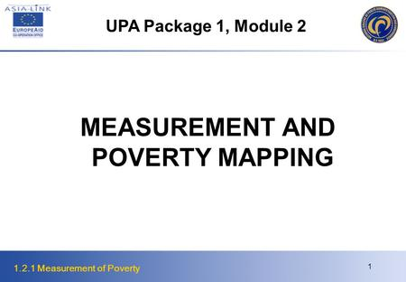 1.2.1 Measurement of Poverty 1 MEASUREMENT AND POVERTY MAPPING UPA Package 1, Module 2.