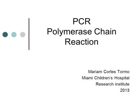 PCR Polymerase Chain Reaction Mariam Cortes Tormo Miami Children's Hospital Research institute 2013.