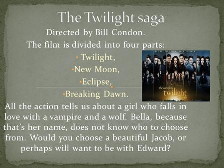 Directed by Bill Condon. The film is divided into four parts: Twilight, New Moon, Eclipse, Breaking Dawn. All the action tells us about a girl who falls.