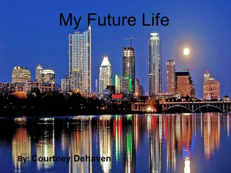 My Future Life By: Courtney Dehaven. My Future Life By: Courtney DeHaven.