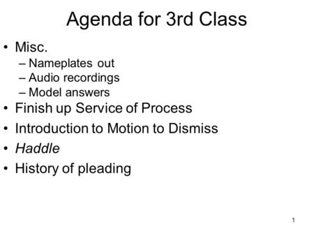 1 Agenda for 3rd Class Misc. –Nameplates out –Audio recordings –Model answers Finish up Service of Process Introduction to Motion to Dismiss Haddle History.