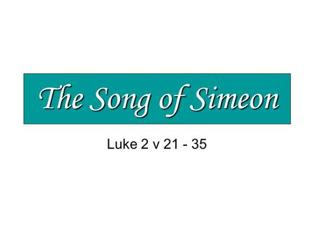 The Song of Simeon Luke 2 v 21 - 35. The Song of Simeon Jesus – a baby from God Unique, special and full of potential His parents marvelled > v 33.