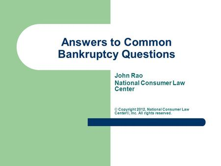 Answers to Common Bankruptcy Questions John Rao National Consumer Law Center © Copyright 2012, National Consumer Law Center®, Inc. All rights reserved.