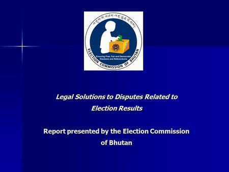Legal Solutions to Disputes Related to Election Results Report presented by the Election Commission of Bhutan.