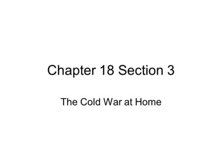 Chapter 18 Section 3 The Cold War at Home.