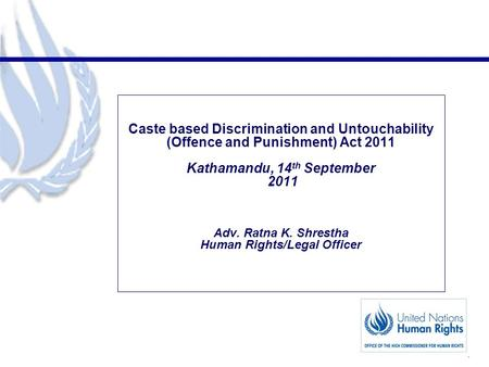1 Caste based Discrimination and Untouchability (Offence and Punishment) Act 2011 Kathamandu, 14 th September 2011 Adv. Ratna K. Shrestha Human Rights/Legal.