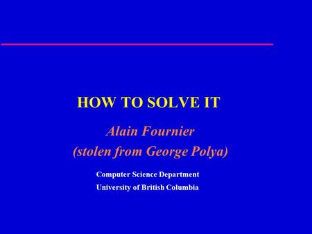 HOW TO SOLVE IT Alain Fournier (stolen from George Polya) Computer Science Department University of British Columbia.