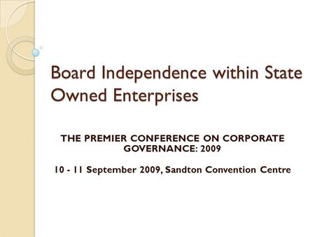 Board Independence within State Owned Enterprises THE PREMIER CONFERENCE ON CORPORATE GOVERNANCE: 2009 10 - 11 September 2009, Sandton Convention Centre.