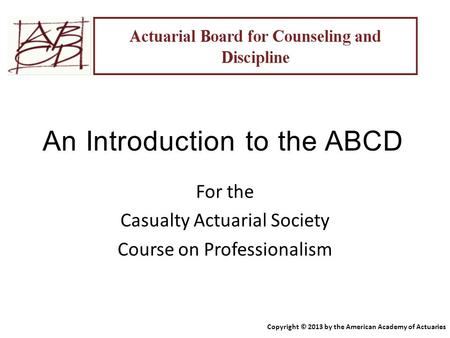 An Introduction to the ABCD For the Casualty Actuarial Society Course on Professionalism Copyright © 2013 by the American Academy of Actuaries.