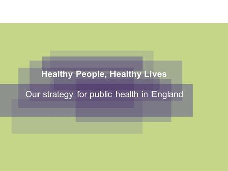 Healthy People, Healthy Lives Our strategy for public health in England.