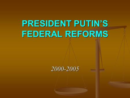 PRESIDENT PUTIN'S FEDERAL REFORMS 2000-2005. Since 2000 – from 'centered controlled federalism' to 'quasi federalism'(?) … the danger of the country disintegration.